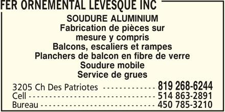 Fer Ornemental Lévesque Inc (450-785-3210) - Annonce illustrée======= - FER ORNEMENTAL LEVESQUE INC SOUDURE ALUMINIUM Fabrication de pièces sur mesure y compris Balcons, escaliers et rampes Planchers de balcon en fibre de verre Soudure mobile Service de grues 819 268-6244 3205 Ch Des Patriotes  ------------- Cell ------------------------------- 514 863-2891 Bureau ---------------------------- 450 785-3210