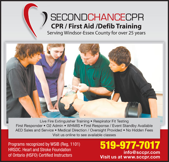 Second Chance CPR (519-977-7017) - Display Ad - Live Fire Extinguisher Training   Respirator Fit Testing First Responder   O2 Admin   WHMIS   First Response / Event Standby Available AED Sales and Service   Medical Direction / Oversight Provided   No Hidden Fees Visit us online to see available classes Programs recognized by WSIB (Reg, 1101) 519-977-70175199777017 HRSDC. Heart and Stroke Foundation of Ontario (HSFO) Certified Instructors Visit us at www.sccpr.com