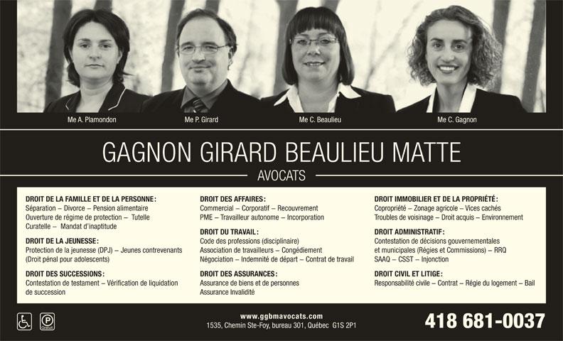 Gagnon Girard Beaulieu Matte Avocats (418-681-0037) - Annonce illustrée======= - Me C. GagnonMe A. Plamondon Me P. Girard Me C. Beaulieu GAGNON GIRARD BEAULIEU MATTE AVOCATS DROIT IMMOBILIER ET DE LA PROPRIÉTÉ : DROIT DE LA FAMILLE ET DE LA PERSONNE : DROIT DES AFFAIRES : Commercial - Corporatif - Recouvrement Copropriété - Zonage agricole - Vices cachés Séparation - Divorce - Pension alimentaire Troubles de voisinage - Droit acquis - Environnement Ouverture de régime de protection -  Tutelle PME - Travailleur autonome - Incorporation Curatelle -  Mandat d inaptitude DROIT ADMINISTRATIF : DROIT DU TRAVAIL : Contestation de décisions gouvernementales Code des professions (disciplinaire) DROIT DE LA JEUNESSE : et municipales (Régies et Commissions) - RRQ Association de travailleurs - Congédiement Protection de la jeunesse (DPJ) - Jeunes contrevenants SAAQ - CSST - Injonction Négociation - Indemnité de départ - Contrat de travail (Droit pénal pour adolescents) DROIT CIVIL ET LITIGE : DROIT DES SUCCESSIONS : DROIT DES ASSURANCES : Responsabilité civile - Contrat - Régie du logement - Bail Contestation de testament - Vérification de liquidation Assurance de biens et de personnes Assurance Invalidité de succession www.ggbmavocats.com 418 681-0037 1535, Chemin Ste-Foy, bureau 301, Québec  G1S 2P1