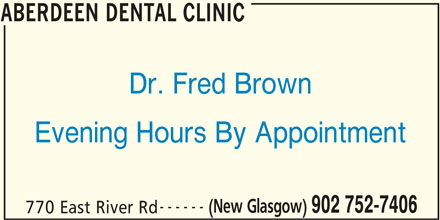 Aberdeen Dental Clinic (902-752-7406) - Display Ad - ABERDEEN DENTAL CLINIC Dr. Fred Brown Evening Hours By Appointment ------ (New Glasgow) 902 752-7406 770 East River Rd ABERDEEN DENTAL CLINIC