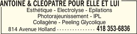 Antoine & Cléopâtre Pour Elle Et Lui (418-353-6836) - Annonce illustrée======= - ANTOINE & CLEOPATRE POUR ELLE ET LUI Esthétique - Electrolyse - Epilations Photorajeunissement - IPL Collagène - Peeling Glycolique 418 353-6836 814 Avenue Holland ---------------