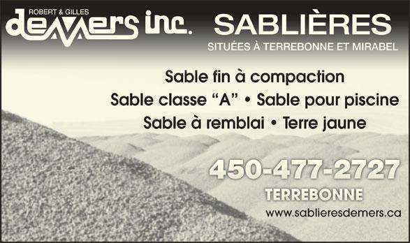 Robert & Gilles Demers Inc (450-477-2727) - Annonce illustrée======= - SABLIÈRESSABLIÈRES SITUÉES À TERREBONNE ET MIRABELSITUÉES À TERREBONNE ET MIRABEL Sable fin à compactionSable fin à compaction Sable classe  A    Sable pour piscineSable classe  A    Sable pour piscine Sable à remblai   Terre jauneSable à emblai   e jaune www.sablieresdemers.ca.sabliesdemers.ca