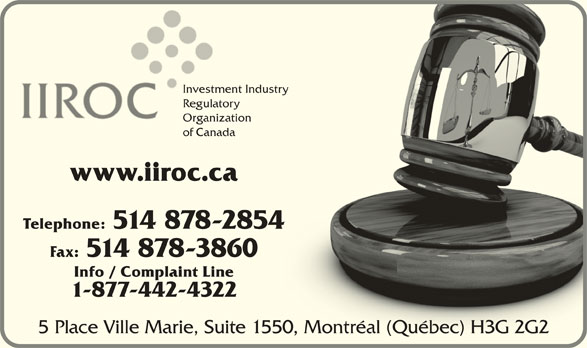 Investment Industry Regulatory Organization of Canada (514-878-2854) - Display Ad - Investment Industry try Investme RegulatoryRegulato Organization Organiza of Canada www.iiroc.ca Telephone: 514 878-2854 Fax: 514 878-3860 Info / Complaint Line 1-877-442-4322 5 Place Ville Marie, Suite 1550, Montréal (Québec) H3G 2G20, Montréal (Québec) H3G 2G2
