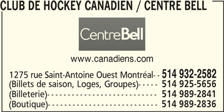 Club de Hockey Canadien (514-932-2582) - Annonce illustrée======= - www.canadiens.com 514 932-2582 1275 rue Saint-Antoine Ouest Montréal-- (Billets de saison, Loges, Groupes)----- 514 925-5656 (Billeterie)--------------------------- 514 989-2841 (Boutique)--------------------------- 514 989-2836 CLUB DE HOCKEY CANADIEN / CENTRE BELL