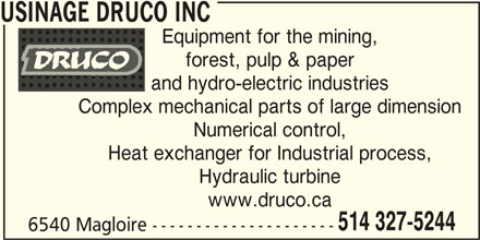 Usinage Druco (514-327-5244) - Display Ad - USINAGE DRUCO INC Equipment for the mining, forest, pulp & paper and hydro-electric industries Complex mechanical parts of large dimension Numerical control, Heat exchanger for Industrial process, Hydraulic turbine www.druco.ca 514 327-5244 6540 Magloire ---------------------