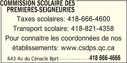Commission Scolaire des Premières-Seigneuries (418-666-4666) - Annonce illustrée======= - COMMISSION SCOLAIRE DES PREMIERES-SEIGNEURIES Taxes scolaires: 418-666-4600 Transport scolaire: 418-821-4358 Pour connaitre les coordonnées de nos établissements: www.csdps.qc.ca 418 666-4666 643 Av du Cénacle Bprt -------------