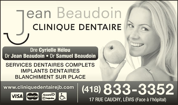 Clinique Dentaire Jean Beaudoin (418-833-3352) - Annonce illustrée======= - Dre Cyrielle Hélou Dre Cyrielle Hélou Dr Jean Beaudoin Dr Samuel Beaudoin Jean Beaudoin Samuel Beaudoin SERVICES DENTAIRES COMPLETSSERVICES DENTAIRES COMPLETS IMPLANTS DENTAIRESIMPLANTS DENTAIRES BLANCHIMENT SUR PLACEBLANCHIMENT SUR PLACE 418 418 833-3352 17 RUE CAUCHY, LÉVIS (Face à l'hôpital)17 RUE CAUCHY, LÉVIS (Face à l'hôpital) www.cliniquedentairejb.comwww.cliniquedentairejb.com