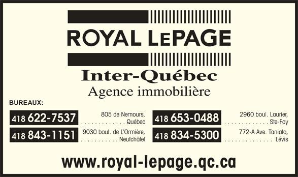 Royal LePage (418-622-7537) - Display Ad - www.royal-lepage.qc.ca Inter-Québec Agence immobilière BUREAUX: 805 de Nemours, 2960 boul. Laurier, 418 622-7537 418 653-0488 . . . . . . . . . . . . . Québec . . . . . . . . . . . . . Ste-Foy 9030 boul. de L Ormière, 772-A Ave. Taniata, 418 843-1151 418 834-5300 . . . . . . . . . . . Neufchâtel . . . . . . . . . . . . . . Lévis www.royal-lepage.qc.ca Inter-Québec Agence immobilière BUREAUX: 805 de Nemours, 2960 boul. Laurier, 418 622-7537 418 653-0488 . . . . . . . . . . . . . Québec . . . . . . . . . . . . . Ste-Foy 9030 boul. de L Ormière, 772-A Ave. Taniata, 418 843-1151 418 834-5300 . . . . . . . . . . . Neufchâtel . . . . . . . . . . . . . . Lévis