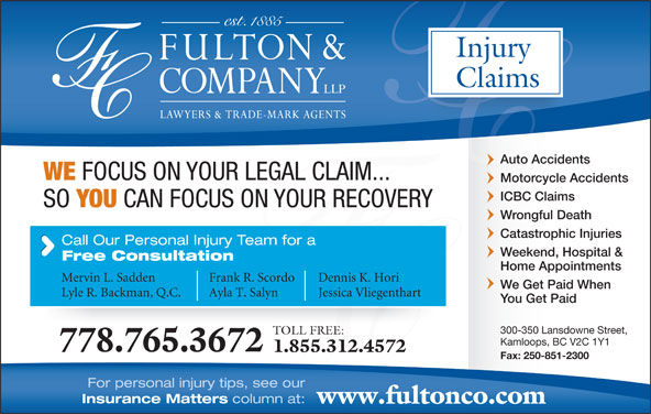 Fulton & Company LLP (1-877-385-8665) - Display Ad - For personal injury tips, see our Insurance Matters column at: www.fultonco.com Injury Claims Auto Accidents WE FOCUS ON YOUR LEGAL CLAIM... Motorcycle Accidents ICBC Claims SO YOU CAN FOCUS ON YOUR RECOVERY Wrongful Death Catastrophic Injuries Call Our Personal Injury Team for a Weekend, Hospital & Free Consultation Home Appointments Mervin L. Sadden Frank R. Scordo Dennis K. Hori We Get Paid When Lyle R. Backman, Q.C. Ayla T. Salyn Jessica Vliegenthart You Get Paid 300-350 Lansdowne Street, TOLL FREE: Kamloops, BC V2C 1Y1 778.765.3672 1.855.312.4572 Fax: 250-851-2300