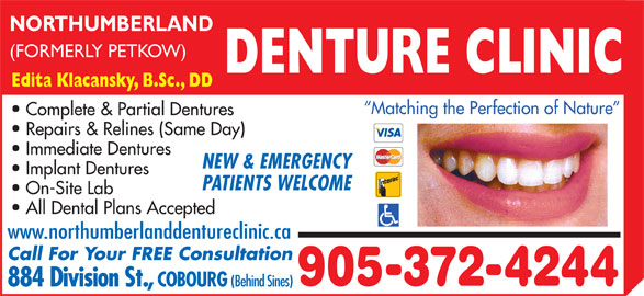 Northumberland Denture Clinic (905-372-4244) - Display Ad - (FORMERLY PETKOW) DENTURE CLINIC Matching the Perfection of Nature Complete & Partial Dentures Edita Klacansky, B.Sc., DD Repairs & Relines (Same Day) Immediate Dentures NEW & EMERGENCY Implant Dentures PATIENTS WELCOME On-Site Lab All Dental Plans Accepted www.northumberlanddentureclinic.ca Call For Your FREE Consultation 905-372-4244 884 Division St., COBOURG (Behind Sines) NORTHUMBERLAND