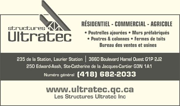 Les Structures Ultratec Inc (418-682-2033) - Annonce illustrée======= - 235 de la Station, Laurier Station 3660 Boulevard Hamel Ouest G1P 2J2 250 Edward-Assh, Ste-Catherine de la Jacques-Cartier G3N 1A1 Numéro général RÉSIDENTIEL - COMMERCIAL - AGRICOLE Poutrelles ajourées   Murs préfabriqués Poutres & colonnes   Fermes de toits Bureau des ventes et usines (418) 682-2033 www.ultratec.qc.ca Les Structures Ultratec Inc