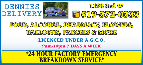 Dennies Delivery (519-372-0333) - Display Ad - 1198 3rd W 519-372-0333 FOOD, ALCOHOL, PHARMACY, FLOWERS, BALLOONS, PARCELS & MORE LICENCED UNDER A.G.C.O. 9am-10pm 7 DAYS A WEEK *24 HOUR FACTORY EMERGENCY BREAKDOWN SERVICE*