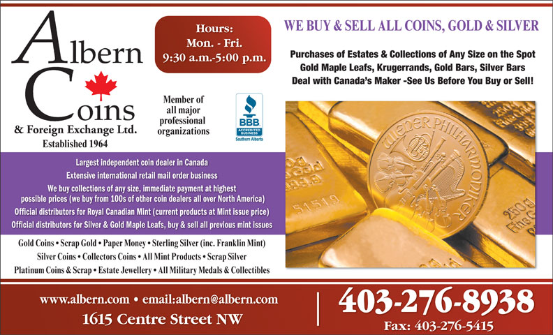 Albern Coins & Foreign Exchange Ltd (403-276-8938) - Display Ad - WE BUY & SELL ALL COINS, GOLD & SILVER Hours: Mon. - Fri. Purchases of Estates & Collections of Any Size on the Spot 9:30 a.m.-5:00 p.m. Gold Maple Leafs, Krugerrands, Gold Bars, Silver Bars Deal with Canada s Maker -See Us Before You Buy or Sell! Member of all major professional & Foreign Exchange Ltd. organizations Established 1964 Largest independent coin dealer in Canada Extensive international retail mail order business We buy collections of any size, immediate payment at highest possible prices (we buy from 100s of other coin dealers all over North America) Official distributors for Royal Canadian Mint (current products at Mint issue price) Official distributors for Silver & Gold Maple Leafs, buy & sell all previous mint issues Gold Coins   Scrap Gold   Paper Money   Sterling Silver (inc. Franklin Mint) Silver Coins   Collectors Coins   All Mint Products   Scrap Silver Platinum Coins & Scrap   Estate Jewellery   All Military Medals & Collectibles 403-276-8938 1615 Centre Street NW Fax: 403-276-5415