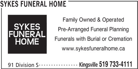 Sykes Funeral Home (519-733-4111) - Display Ad - Family Owned & Operated Pre-Arranged Funeral Planning Funerals with Burial or Cremation www.sykesfuneralhome.ca ---------------- Kingsville 519 733-4111 91 Division S SYKES FUNERAL HOME Family Owned & Operated Pre-Arranged Funeral Planning Funerals with Burial or Cremation www.sykesfuneralhome.ca ---------------- Kingsville 519 733-4111 91 Division S SYKES FUNERAL HOME