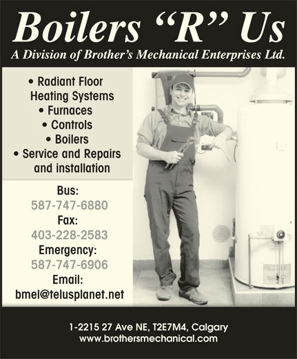Boilers R Us (403-293-5400) - Display Ad - Radiant Floor Heating Systems Furnaces Controls Boilers Service and Repairs and installation Bus: 587-747-6880 Fax: 403-228-2583 Emergency: 587-747-6906 Email: 1-2215 27 Ave NE, T2E7M4, Calgary www.brothersmechanical.com Radiant Floor Heating Systems Furnaces Controls Boilers Service and Repairs and installation Bus: 587-747-6880 Fax: 403-228-2583 Emergency: 587-747-6906 Email: 1-2215 27 Ave NE, T2E7M4, Calgary www.brothersmechanical.com