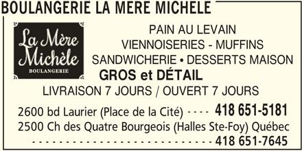 Boulangerie la Mère Michèle (418-651-7645) - Annonce illustrée======= - BOULANGERIE LA MERE MICHELE PAIN AU LEVAIN VIENNOISERIES - MUFFINS SANDWICHERIE ! DESSERTS MAISON GROS et DÉTAIL LIVRAISON 7 JOURS / OUVERT 7 JOURS ---- 418 651-5181 2600 bd Laurier (Place de la Cité) 2500 Ch des Quatre Bourgeois (Halles Ste-Foy) Québec - - - - - - - - - - - - - - - - - - - - - - - - - - - 418 651-7645 BOULANGERIE LA MERE MICHELE