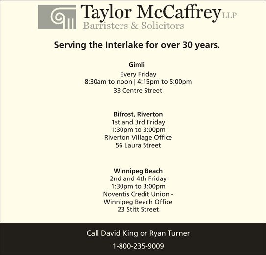 David C King (204-988-0420) - Display Ad - Serving the Interlake for over 30 years. Gimli Every Friday 8:30am to noon 4:15pm to 5:00pm 33 Centre Street Bifrost, Riverton 1st and 3rd Friday 1:30pm to 3:00pm Riverton Village Office 56 Laura Street Winnipeg Beach 2nd and 4th Friday 1:30pm to 3:00pm Noventis Credit Union - Winnipeg Beach Office 23 Stitt Street Call David King or Ryan Turner 1-800-235-9009