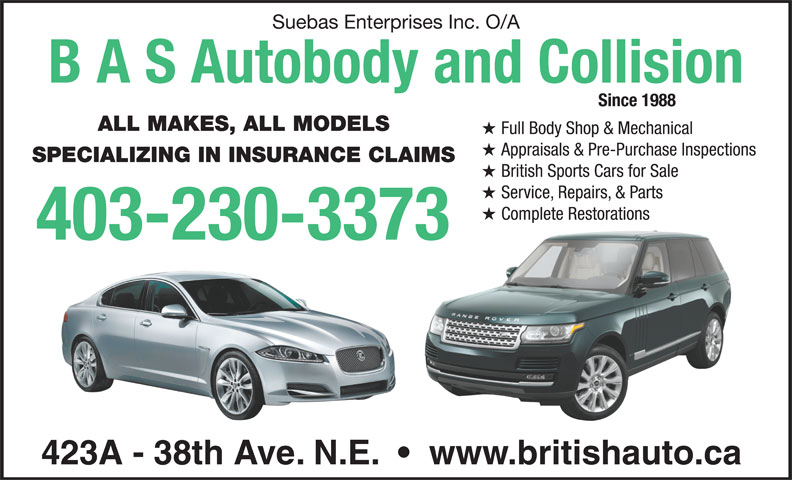 B A S Autobody & Collision (403-230-3373) - Display Ad - Suebas Enterprises Inc. O/A B A S Autobody and Collision Since 1988 ALL MAKES, ALL MODELS Full Body Shop & Mechanical Appraisals & Pre-Purchase Inspections SPECIALIZING IN INSURANCE CLAIMS British Sports Cars for Sale Service, Repairs, & Parts Complete RestorationsComplete Restorations 403-230-3373 423A - 38th Ave. N.E.     www.britishauto.ca