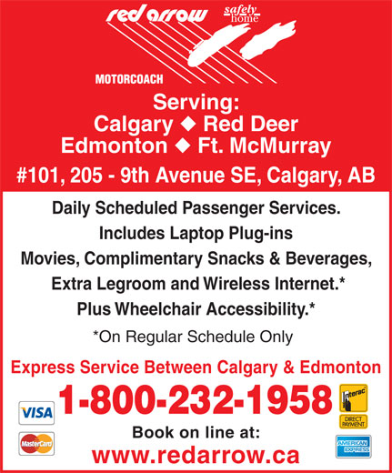 Red Arrow (403-531-0350) - Display Ad - Serving: Calgary Serving: Calgary Red Deer Edmonton Ft. McMurray #101, 205 - 9th Avenue SE, Calgary, AB Daily Scheduled Passenger Services. Includes Laptop Plug-ins Movies, Complimentary Snacks & Beverages, Extra Legroom and Wireless Internet.* Plus Wheelchair Accessibility.* *On Regular Schedule Only Express Service Between Calgary & Edmonton 1-800-232-1958 Book on line at: www.redarrow.ca Daily Scheduled Passenger Services. Includes Laptop Plug-ins Movies, Complimentary Snacks & Beverages, Extra Legroom and Wireless Internet.* Plus Wheelchair Accessibility.* *On Regular Schedule Only Express Service Between Calgary & Edmonton 1-800-232-1958 Book on line at: www.redarrow.ca Red Deer Edmonton Ft. McMurray #101, 205 - 9th Avenue SE, Calgary, AB