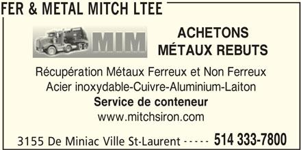 Fer & Métal Mitch Ltée (514-333-7800) - Annonce illustrée======= - FER & METAL MITCH LTEE ACHETONS MÉTAUX REBUTS Récupération Métaux Ferreux et Non Ferreux Acier inoxydable-Cuivre-Aluminium-Laiton Service de conteneur www.mitchsiron.com ----- 514 333-7800 3155 De Miniac Ville St-Laurent FER & METAL MITCH LTEE