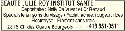 Beauté Julie Roy Institut Santé (418-651-0511) - Annonce illustrée======= - BEAUTE JULIE ROY INSTITUT SANTE Dépositaire : Nelly De Vuyst et Dr Renaud Spécialiste en soins du visage   Facial, acnée, rougeur, rides Électrolyse - Filament sans frais ------ 418 651-0511 2816 Ch des Quatre Bourgeois BEAUTE JULIE ROY INSTITUT SANTE