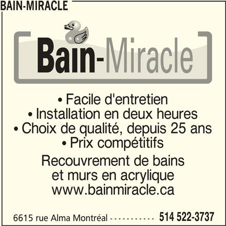 Bain-Miracle (514-522-3737) - Annonce illustrée======= -  Facile d'entretien  Installation en deux heures  Choix de qualité, depuis 25 ans  Prix compétitifs Recouvrement de bains et murs en acrylique www.bainmiracle.ca 514 522-3737 6615 rue Alma Montréal ----------- BAIN-MIRACLE