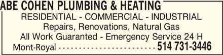 Abe Cohen Plumbing & Heating Inc (514-731-3446) - Display Ad - ABE COHEN PLUMBING & HEATINGABE COHEN PLUMBING & HEATING ABE COHEN PLUMBING & HEATING RESIDENTIAL - COMMERCIAL - INDUSTRIAL Repairs, Renovations, Natural Gas All Work Guaranted - Emergency Service 24 H 514 731-3446 Mont-Royal ------------------------