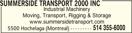 Summerside Transport & Rigging 2000 (514-355-6000) - Display Ad - www.summersidetransport.com 514 355-6000 5500 Hochelaga (Montreal) --------- SUMMERSIDE TRANSPORT 2000 INC SUMMERSIDE TRANSPORT 2000 INC Industrial Machinery Moving, Transport, Rigging & Storage