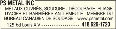PS Metal Inc (418-626-1720) - Annonce illustrée======= - PS METAL INC PS METAL INC MÉTAUX OUVRÉS, SOUDURE - DÉCOUPAGE, PLIAGE D'ACIER ET BARRIÈRES ANTI-ÉMEUTE - MEMBRE DU BUREAU CANADIEN DE SOUDAGE - www.psmetal.com 418 626-1720 125 bd Louis XIV ------------------