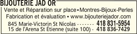 Bijouterie Jad Or (418-831-5954) - Annonce illustrée======= - BIJOUTERIE JAD OR BIJOUTERIE JAD ORBIJOUTERIE JAD OR BIJOUTERIE JAD OR Vente et Réparation sur place   Montres-Bijoux-Perles Fabrication et évaluation   www.bijouteriejador.com 418 831-5954 845 Marie-Victorin St Nicolas ------- 15 de l'Arena St Étienne (suite 100) - 418 836-7429