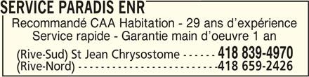 Service Paradis (418-839-4970) - Annonce illustrée======= - SERVICE PARADIS ENRSERVICE PARADIS ENR SERVICE PARADIS ENR Recommandé CAA Habitation - 29 ans d expérience Service rapide - Garantie main d oeuvre 1 an 418 839-4970 (Rive-Sud) St Jean Chrysostome ------ (Rive-Nord) ------------------------- 418 659-2426