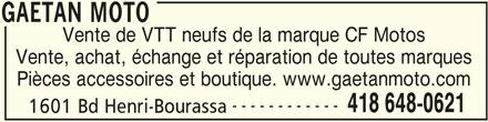 Gaétan Moto (418-648-0621) - Annonce illustrée======= - GAETAN MOTO Vente de VTT neufs de la marque CF Motos Pièces accessoires et boutique. www.gaetanmoto.com ------------ 418 648-0621 1601 Bd Henri-Bourassa GAETAN MOTO Vente, achat, échange et réparation de toutes marques