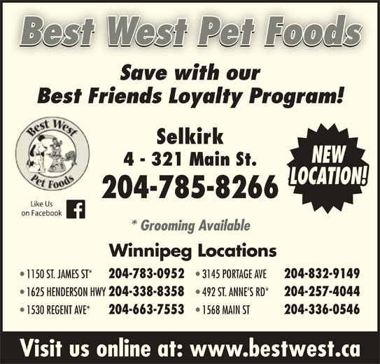 Best West Pet Foods Store (204-785-8266) - Display Ad - Best West Pet Foods Visit us online at: www.bestwest.ca Best West Pet Foods Save with ourSavewithour Best Friends Loyalty Program! Selkirk NEW 4 - 321 Main St. LOCATION! 204-785-8266 Like Us on Facebook * Grooming Available Winnipeg Locations 1150 ST. JAMES ST* 204-783-0952 3145 PORTAGE AVE 204-832-9149 1625 HENDERSON HWY 204-338-8358 492 ST. ANNE S RD* 204-257-4044 1530 REGENT AVE* 204-663-7553 1568 MAIN ST 204-336-0546 Visit us online at: www.bestwest.ca 204-336-0546 * Grooming Available Winnipeg Locations 1150 ST. JAMES ST* 204-783-0952 3145 PORTAGE AVE 204-832-9149 1625 HENDERSON HWY 204-338-8358 492 ST. ANNE S RD* 204-257-4044 1530 REGENT AVE* 204-663-7553 1568 MAIN ST Save with ourSavewithour Best Friends Loyalty Program! Selkirk NEW 4 - 321 Main St. LOCATION! 204-785-8266 Like Us on Facebook