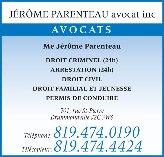 Jérôme Parenteau (819-474-0190) - Annonce illustrée======= - JÉRÔME PARENTEAU avocat inc AVOCATS Me Jérôme Parenteau DROIT CRIMINEL (24h) ARRESTATION (24h) DROIT CIVIL DROIT FAMILIAL ET JEUNESSE PERMIS DE CONDUIRE 701, rue St-Pierre Drummondville J2C 3W6 Téléphone: 819.474.0190 Télécopieur: 819.474.4424