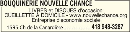 Bouquinerie Nouvelle Chance (418-948-3287) - Annonce illustrée======= - BOUQUINERIE NOUVELLE CHANCEBOUQUINERIE NOUVELLE CHANCE BOUQUINERIE NOUVELLE CHANCE BOUQUINERIE NOUVELLE CHANCEBOUQUINERIE NOUVELLE CHANCE LIVRES et DISQUES d'occasion CUEILLETTE À DOMICILE   www.nouvellechance.org Entreprise d'économie sociale 418 948-3287 1595 Ch de la Canardière -----------