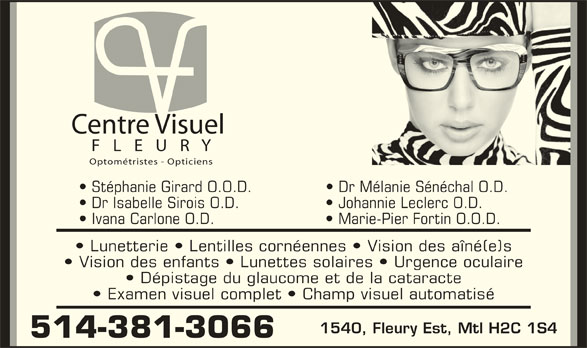 Centre Visuel Fleury (514-381-3066) - Annonce illustrée======= - Centre Visuel F   L   E   U   R   Y Optométristes - Opticiens Stéphanie Girard O.O.D.   Dr Mélanie Sénéchal O.D. Dr Isabelle Sirois O.D.    Johannie Leclerc O.D. Ivana Carlone O.D.    Marie-Pier Fortin O.O.D. Lunetterie   Lentilles cornéennes   Vision des aîné(e)s Vision des enfants   Lunettes solaires   Urgence oculaire Dépistage du glaucome et de la cataracte Examen visuel complet   Champ visuel automatisé 1540, Fleury Est, Mtl H2C 1S4 514-381-3066