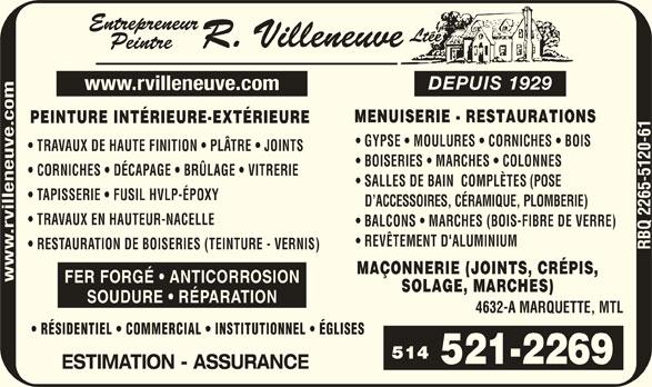 Entrepreneur Peintre R Villeneuve Ltée (Depuis 1929) (514-521-2269) - Display Ad - MENUISERIE - RESTAURATION DEPUIS 1929 www.rvilleneuve.com GYPSE   MOULURES   CORNICHES  BOIS PEINTURE INTÉRIEURE-EXTÉRIEURE TRAVAUX DE HAUTE FINITION   PLÂTRE   JOINTS BOISERIES   MARCHES   COLONNES euve.co CORNICHES   DÉCAPAGE   BRÜLAGE   VITRERIE SALLES DE BAIN  COMPLÈTES (POSE en TAPISSERIE   FUSIL HVLP-ÉPOXY D ACCESSOIRES, CÉRAMIQUE, PLOMBERIE) vill TRAVAUX EN HAUTEUR-NACELLE BALCONS   MARCHES (BOIS-FIBRE DE VERRE) REVÊTEMENT D'ALUMINIUM RESTAURATION DE BOISERIES (TEINTURE - VERNIS) MAÇONNERIE (JOINTS, CRÉPIS, FER FORGÉ   ANTICORROSION SOLAGE, MARCHES) SOUDURE   RÉPARATION 4632-A MARQUETTE, MTL RÉSIDENTIEL   COMMERCIAL   INSTITUTIONNEL   ÉGLISES 514 ESTIMATION - ASSURANCE DEPUIS 1929 www.rvilleneuve.com MENUISERIE - RESTAURATION PEINTURE INTÉRIEURE-EXTÉRIEURE GYPSE   MOULURES   CORNICHES  BOIS TRAVAUX DE HAUTE FINITION   PLÂTRE   JOINTS BOISERIES   MARCHES   COLONNES euve.co CORNICHES   DÉCAPAGE   BRÜLAGE   VITRERIE SALLES DE BAIN  COMPLÈTES (POSE en TAPISSERIE   FUSIL HVLP-ÉPOXY D ACCESSOIRES, CÉRAMIQUE, PLOMBERIE) vill TRAVAUX EN HAUTEUR-NACELLE BALCONS   MARCHES (BOIS-FIBRE DE VERRE) REVÊTEMENT D'ALUMINIUM RESTAURATION DE BOISERIES (TEINTURE - VERNIS) MAÇONNERIE (JOINTS, CRÉPIS, FER FORGÉ   ANTICORROSION SOLAGE, MARCHES) SOUDURE   RÉPARATION 4632-A MARQUETTE, MTL RÉSIDENTIEL   COMMERCIAL   INSTITUTIONNEL   ÉGLISES 514 ESTIMATION - ASSURANCE