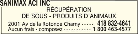 Sanimax ACI Inc (418-832-4641) - Annonce illustrée======= - SANIMAX ACI INC SANIMAX ACI INCSANIMAX ACI INC SANIMAX ACI INC RÉCUPÉRATION DE SOUS - PRODUITS D ANIMAUX 418 832-4641 2001 Av de la Rotonde Charny ----- Aucun frais - composez ----------- 1 800 463-4577