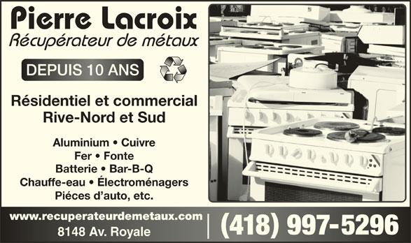 Pierre Lacroix - Récupérateur de Métaux (418-997-5296) - Annonce illustrée======= - 418 997-5296418 9975296 8148 Av. Royale8148 Av. Royale DEPUIS 10 ANSDEPUIS 10 ANS Résidentiel et commercial Rive-Nord et Sud Aluminium   Cuivre Fer   Fonte Batterie   Bar-B-Q Chauffe-eau   Électroménagers Piéces d auto, etc. www.recuperateurdemetaux.comwww.recuperateurdemetaux.com