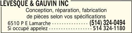 Lévesque & Gauvin Inc (514-324-0494) - Annonce illustrée======= - LEVESQUE & GAUVIN INC LEVESQUE & GAUVIN INCLEVESQUE & GAUVIN INC Conception, réparation, fabrication de pièces selon vos spécifications LEVESQUE & GAUVIN INC (514) 324-0494 6510 P E Lamarche --------------- Si occupé appelez ------------------ 514 324-1180