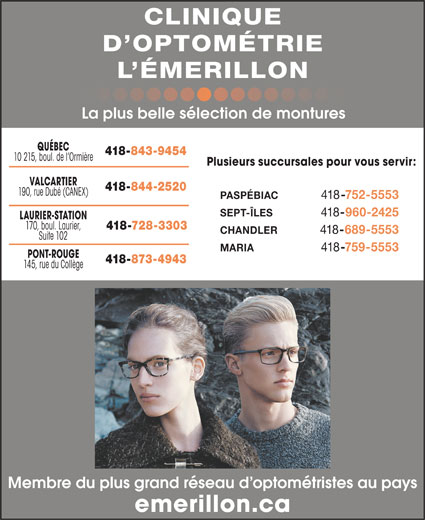 Clinique d'Optométrie l'Émerillon Inc. (418-844-2520) - Annonce illustrée======= - -960-2425 LAURIER-STATION 170, boul. Laurier, 418-728-3303 CHANDLER 418 -689-5553 Suite 102 MARIA 418 418 -759-5553 PONT-ROUGE 418-873-4943 145, rue du Collège Membre du plus grand réseau d optométristes au pays emerillon.ca CLINIQUE D OPTOMÉTRIE L ÉMERILLON La plus belle sélection de montures QUÉBEC 418-843-9454 10 215, boul. de l Ormière Plusieurs succursales pour vous servir: VALCARTIER 418-844-2520 190, rue Dubé (CANEX) PASPÉBIAC 418 -752-5553 SEPT-ÎLES