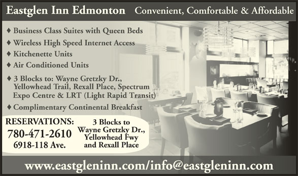Eastglen Inn (780-471-2610) - Display Ad - Yellowhead Fwy and Rexall Place Convenient, Comfortable & Affordable Eastglen Inn Edmonton Business Class Suites with Queen BedsusinessClassiteswithQueen Wireless High Speed Internet Accesselesspeednternetcces Kitchenette UnitsKitchenette Air Conditioned UnitsAir Conditioned 3 Blocks to: Wayne Gretzky Dr.,ocks to: ayne etzky Yellowhead Trail, Rexall Place, Spectrumwhead rail, exall lace, pect Expo Centre & LRT (Light Rapid Transit) Expo Centre & LRT (Light Rapid Transit) Complimentary Continental BreakfastComplimentay Continental eakfas RESERVATIONS: 3 Blocks to Wayne Gretzky Dr., 780-471-2610 6918-118 Ave.