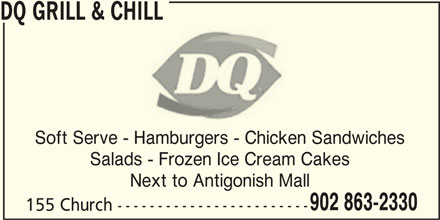 Dairy Queen Grill & Chill (902-863-2330) - Display Ad - DQ GRILL & CHILL Soft Serve - Hamburgers - Chicken Sandwiches Salads - Frozen Ice Cream Cakes Next to Antigonish Mall 902 863-2330 155 Church ------------------------
