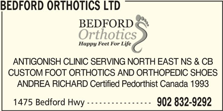 Bedford Orthotics Ltd (902-832-9292) - Display Ad - BEDFORD ORTHOTICS LTD ANTIGONISH CLINIC SERVING NORTH EAST NS & CB CUSTOM FOOT ORTHOTICS AND ORTHOPEDIC SHOES ANDREA RICHARD Certified Pedorthist Canada 1993 1475 Bedford Hwy ---------------- 902 832-9292