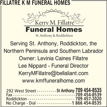 Fillatre K M Funeral Homes (709-454-8535) - Display Ad - Lee Nippard - Funeral Director www.kmffuneralhome.com Owner: Levinia Caines Fillatre St Anthony 709 454-8535 292 West Street ---------- Fax -------------------------------- 709 454-8539 Roddickton ------------------------ 709 457-2020 No Charge - Dial ------------------ 1 866 454-8535 FILLATRE K M FUNERAL HOMES Serving St. Anthony, Roddickton, the Northern Peninsula and Southern Labrador