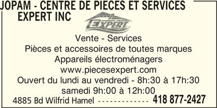 Jopam (418-877-2427) - Annonce illustrée======= - Appareils électroménagers www.piecesexpert.com Ouvert du lundi au vendredi - 8h:30 à 17h:30 samedi 9h:00 à 12h:00 418 877-2427 4885 Bd Wilfrid Hamel ------------- JOPAM - CENTRE DE PIECES ET SERVICES EXPERT INC Vente - Services Pièces et accessoires de toutes marques