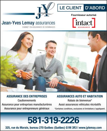 Assurance Jean-Yves Lemay (418-687-1200) - Annonce illustrée======= - Assurance pour entreprises manufacturières Aussi assurances véhicules récréatifs Assurance pour entrepreneurs généraux ASSURANCES AUTO ET HABITATION *Certaines conditions, exclusions et limitations s appliquent. 581-319-2226 325, rue du Marais, bureau 270 Québec (Québec) G1M 3R3 www.jylemay.com ASSURANCE DES ENTREPRISES Cautionnements Rabais de bienvenue*
