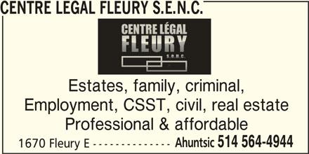 Centre Légal Fleury S.E.N.C. (514-564-4944) - Display Ad - CENTRE LEGAL FLEURY S.E.N.C. Employment, CSST, civil, real estate Professional & affordable Ahuntsic 514 564-4944 1670 Fleury E -------------- Estates, family, criminal,