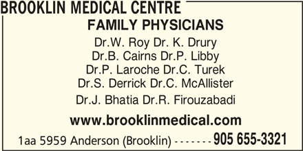 Brooklin Medical (905-655-3321) - Display Ad - 1aa 5959 Anderson (Brooklin) ------- FAMILY PHYSICIANS Dr.W. Roy Dr. K. Drury Dr.B. Cairns Dr.P. Libby Dr.P. Laroche Dr.C. Turek Dr.S. Derrick Dr.C. McAllister Dr.J. Bhatia Dr.R. Firouzabadi www.brooklinmedical.com BROOKLIN MEDICAL CENTRE 905 655-3321