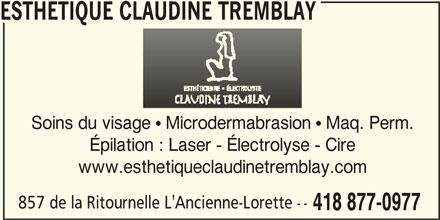 Esthétique Claudine Tremblay (418-877-0977) - Annonce illustrée======= - ESTHETIQUE CLAUDINE TREMBLAY Soins du visage  Microdermabrasion  Maq. Perm. Épilation : Laser - Électrolyse - Cire www.esthetiqueclaudinetremblay.com 857 de la Ritournelle L'Ancienne-Lorette -- 418 877-0977